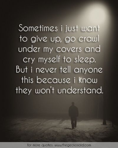 Sometimes i just want to give up, go crawl under my covers and cry myself to sleep. But i never tell anyone this because i know they won't understand.  #covers #crawl #cry #giveup #never #quotes #sleep #sometimes #understand