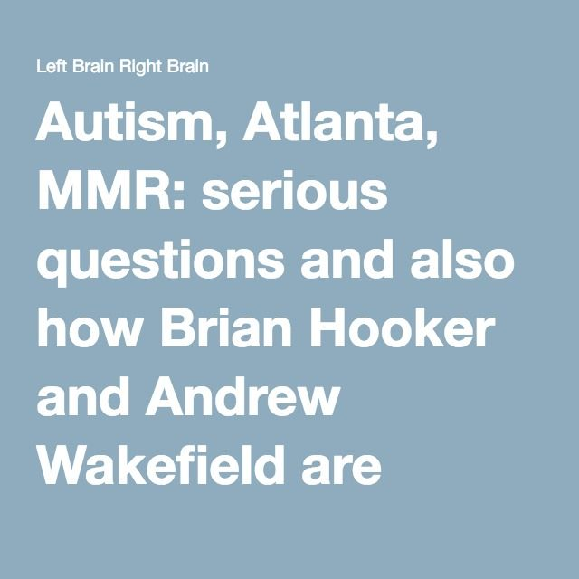 Autism, Atlanta, MMR: serious questions and also how Brian Hooker and Andrew Wakefield are causing damage to the autism communities   Left Brain Right Brain