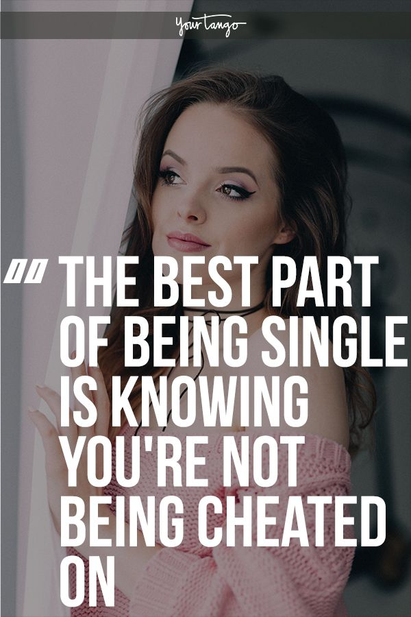 The Best Part Of Being Single Is Knowing Nobodys Cheating