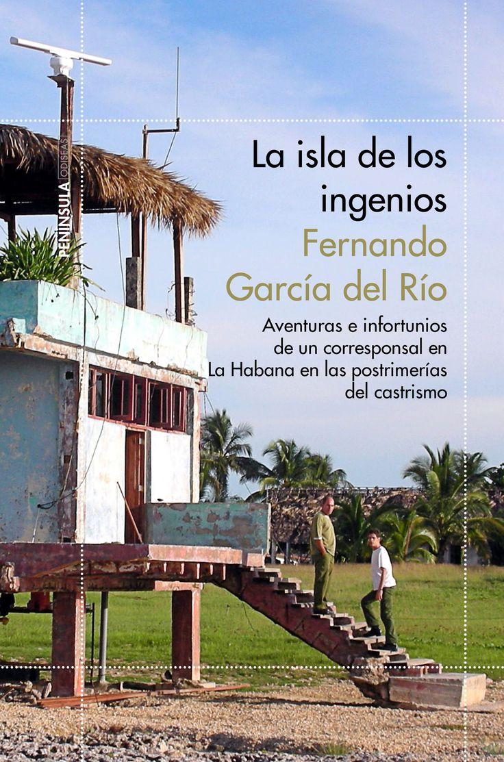 'La isla de los ingenios. Aventuras e infortunios de un corresponsal en La Habana en las postrimerías del castrismo', de Fernando Garcia del Río.