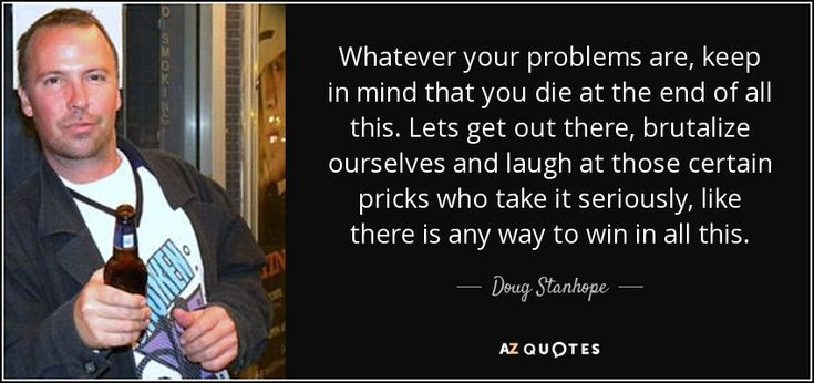 Whatever your problems are, keep in mind that you die at the end of all this. Lets get out there, brutalize ourselves and laugh at those certain pricks who take it seriously, like there is any way to win in all this. - Doug Stanhope