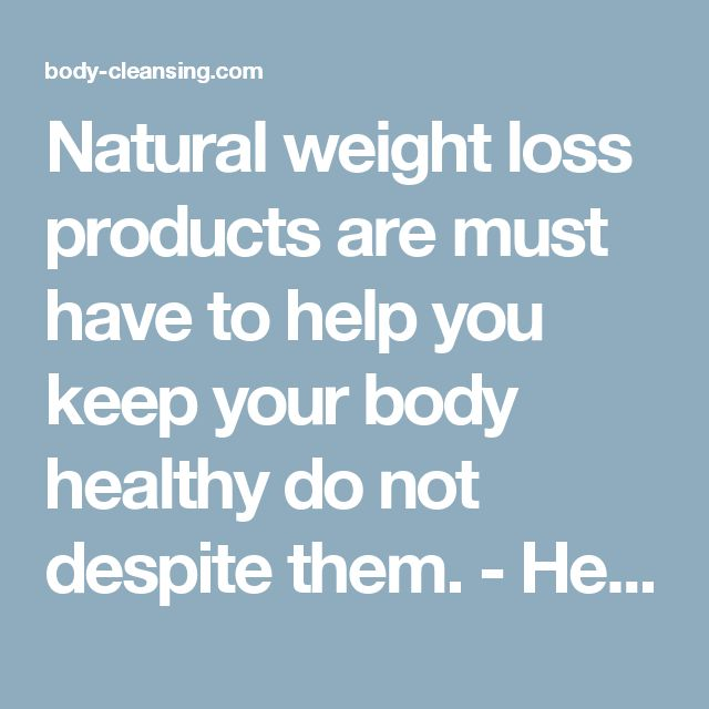 Natural weight loss products are must have to help you keep your body healthy do not despite them. - Healthy Living, Body Cleansing and Fitness - Body Cleansing - Fitness and Healthy Tips