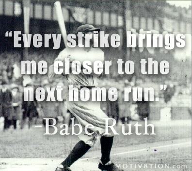 Every strike brings me closer to the next home run. Babe