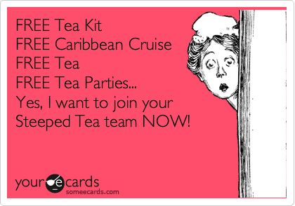FREE Tea Kit FREE Caribbean Cruise FREE Tea FREE Tea Parties... Yes, I want to join your Steeped Tea team NOW!