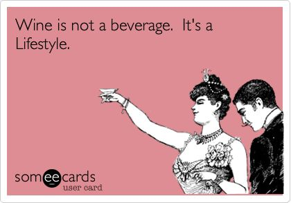 Wine is not a beverage. It's a Lifestyle.