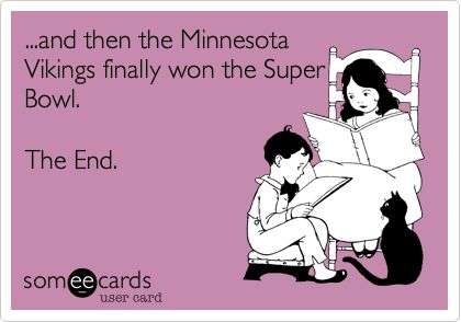 ...and then the Minnesota Vikings finally won the Super Bowl. The End.
