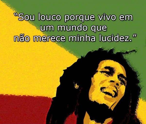 Sou louco porque vivo em um mundo que não merece a minha lucidez. - Bob Marley (Frases para Face)