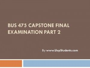 http://uopstudents.com/Bus 475 capstone part 2 There will be Final Exam BUS 475 that will cover all topics taught for the course and solutions will also be provided.