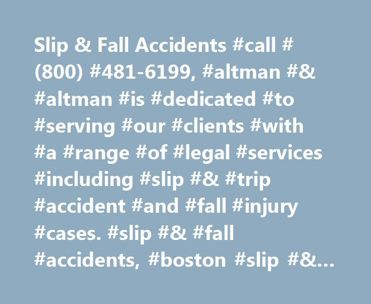Slip & Fall Accidents #call #(800) #481-6199, #altman #& #altman #is #dedicated #to #serving #our #clients #with #a #range #of #legal #services #including #slip #& #trip #accident #and #fall #injury #cases. #slip #& #fall #accidents, #boston #slip #& #trip #accident #lawyer http://omaha.remmont.com/slip-fall-accidents-call-800-481-6199-altman-altman-is-dedicated-to-serving-our-clients-with-a-range-of-legal-services-including-slip-trip-accident-and-fall-injury/  # Slip & Fall Accidents Slip…
