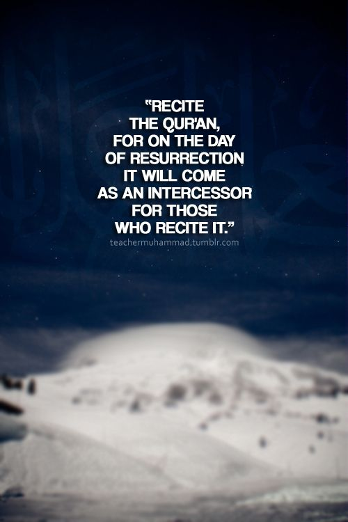 """Abu Umama said he heard Allah's Messenger (peace be upon him) say:""""Recite the Qur'an, for on the Day of Resurrection it will come as an intercessor for those who recite It."""" [Sahih Muslim 804]"""