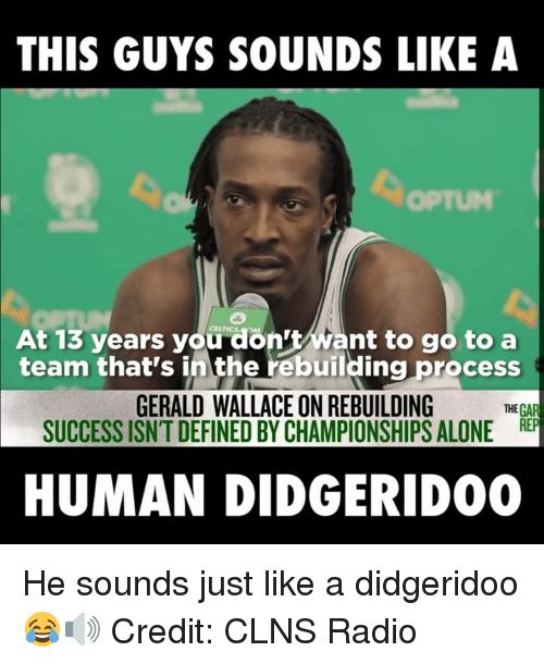 Dank Meme: THIS GUYS SOUNDS LIKE a at 13 Years You Don't Tant to Go to a Team That's Inthe Rebuilding Process GERALD WALLACEON REBUILDING THEGAR SUCCESS ISN'T DEFINED BYCHAMPIONSHIPS ALONE REP HUMAN DIDGERIDOO He Sounds Just Like a Didgeridoo  Credit CLNS Radio | me.me