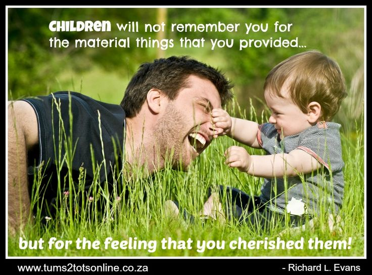 Children will be remember you for the material things you provided... but...