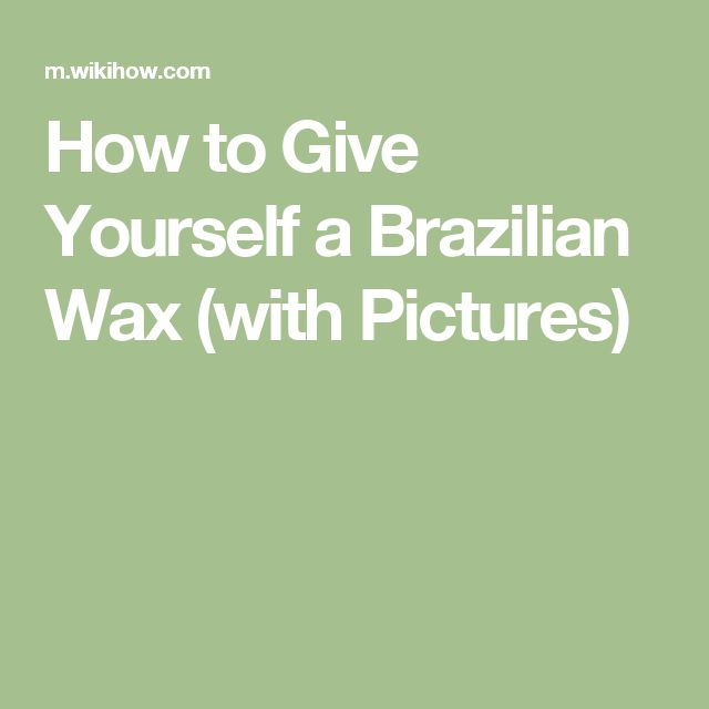 How to Give Yourself a Brazilian Wax (with Pictures)