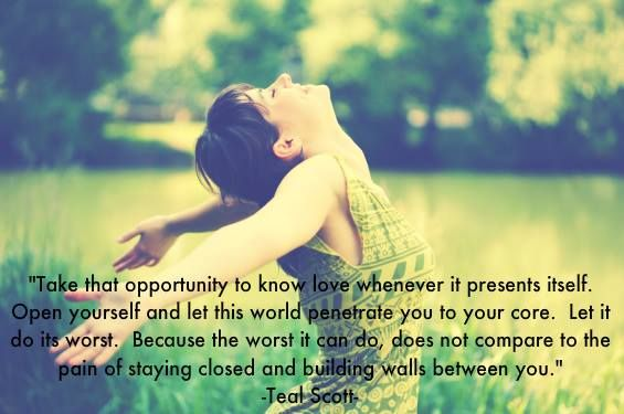 """""""Take that opportunity to know love whenever it presents itself. Open yourself and let this world penetrate you to your core. Let it do its worst. Because the worst it can do, does not compare to the pain of staying closed and building walls between you."""" Quote by Teal Swan (The Spiritual Catalyst)"""