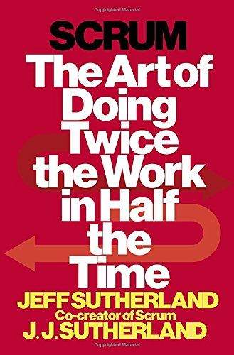 Scrum: The Art of Doing Twice the Work in Half the Time: Jeff Sutherland, JJ Sutherland: 9780385346450: Amazon.com: Books