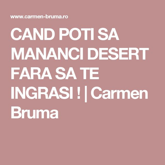 CAND POTI SA MANANCI DESERT FARA SA TE INGRASI ! | Carmen Bruma