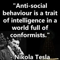 Anti-social behaviour is a trait of intelligence in a world full of conformists. -Nikola Tesla; same thing Howard Zinn said~the problem is civil obedience, NOT civil disobedience. The grand thieves are running the country/ hollywood, etc. and thrive off of conformists.