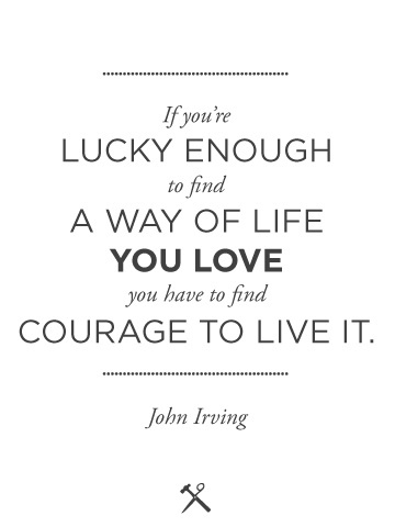 'If you're lucky enough to find a way of life you love you have to find courage to live it.'
