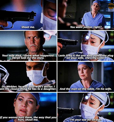 Meredith: Shoot me. Cristina: Meredith.  Meredith: You want justice right? Your wife died, I know what happened. Derek told me the story. Lexie Grey is the one that pulled the plug on your wife, she's my sister. Dr. Webber, he was your wife's doctor. I'm the closest thing he has to a daughter. And the man on the table, I'm his wife. If you wanna hurt them, the way that you hurt, shoot me. I'm your eye for an eye.  (6x24)