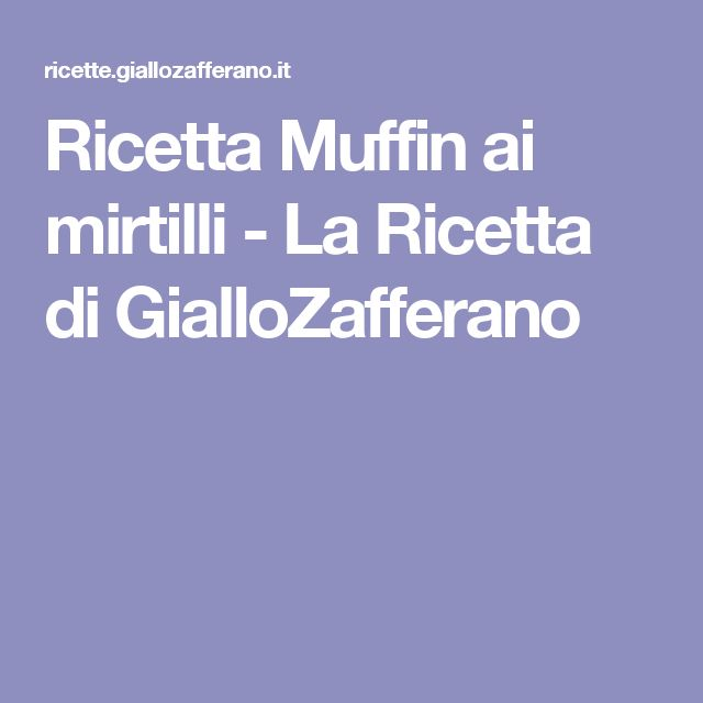 Ricetta Muffin ai mirtilli - La Ricetta di GialloZafferano