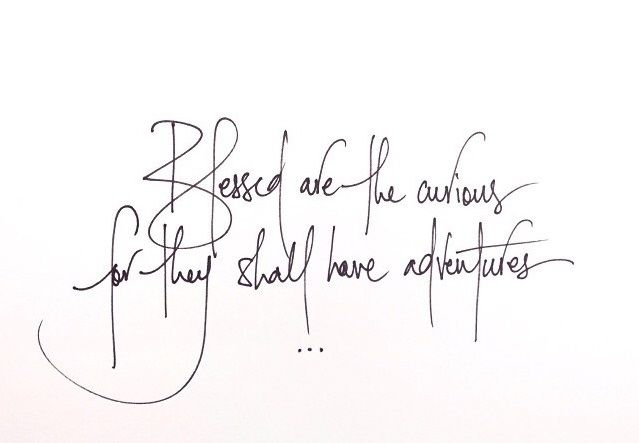 Blessed are the curious, for they shall have adventures//
