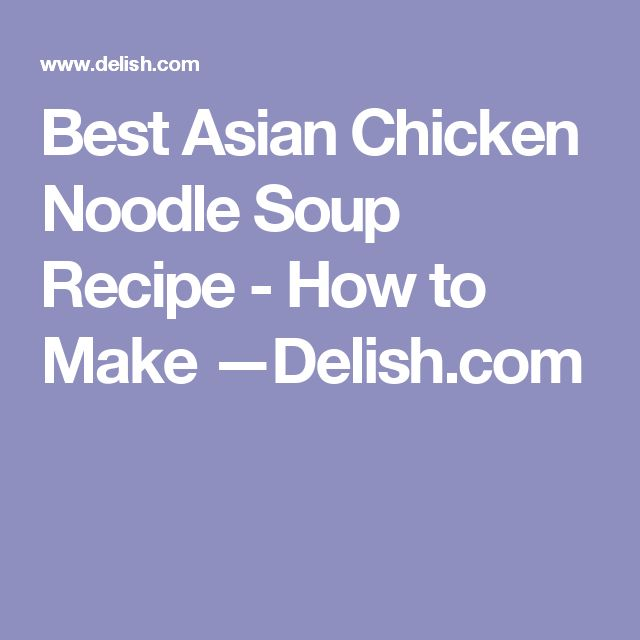 Best Asian Chicken Noodle Soup Recipe - How to Make —Delish.com