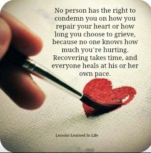 You wouldn't tell another person how to heal if their body was broken....the heart is not different. Grieving is a process and the more you deny that process the longer it takes to heal. You can do it!