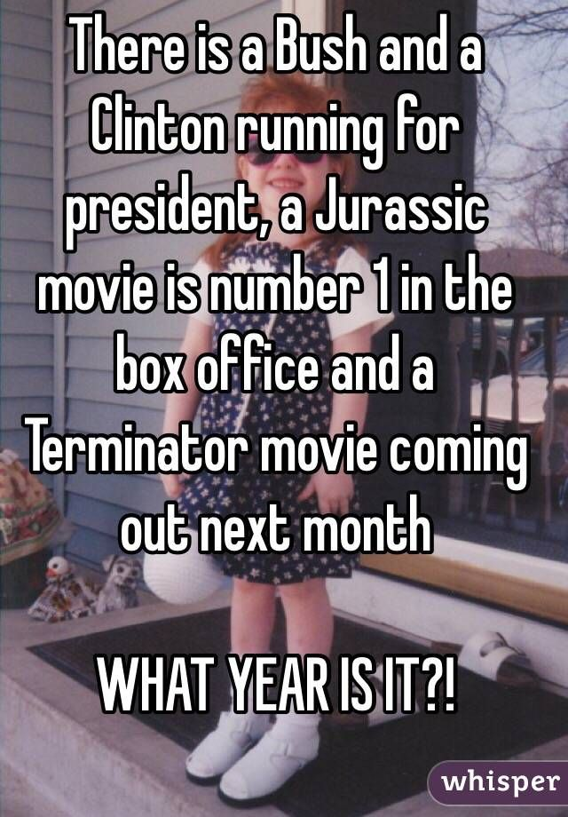 """There is a Bush and a Clinton running for president, a Jurassic movie is number 1 in the box office and a Terminator movie coming out next month. WHAT YEAR IS IT?!"""