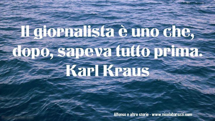 Il giornalista è uno che dopo sapeva tutto prima. Karl Kraus