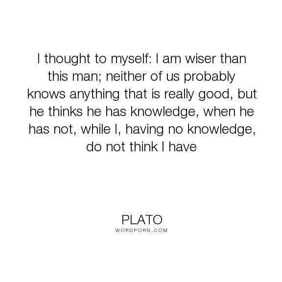 "Plato - ""I thought to myself: I am wiser than this man; neither of us probably knows anything..."". wisdom, knowledge, apology, plato, socrates"
