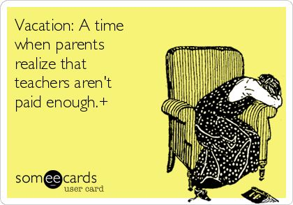 Vacation: A time when parents realize that teachers aren't paid enough.+