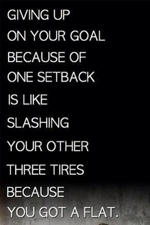 Giving up your goal because one setback is like slashing your others three tires