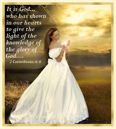 "(2 Corinthians 4:6) 6 For God, who said, ""Let light shine out of darkness,"" made his light shine in our hearts to give us the light of the knowledge of God's glory displayed in the face of Christ."