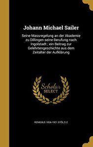 Johann Michael Sailer: Seine Massregelung an Der Akademie Zu Dillingen Seine Berufung Nach Ingolstadt; Ein Beitrag Zur Gelehrtengeschichte…