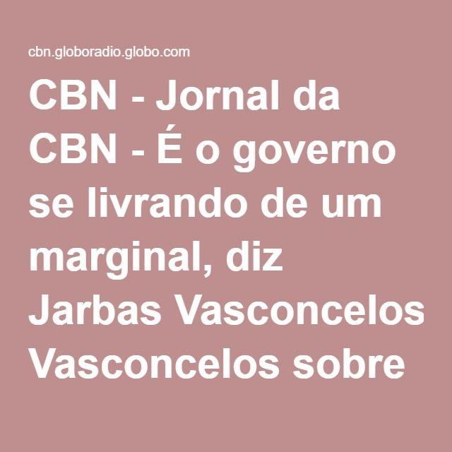 CBN - Jornal da CBN - É o governo se livrando de um marginal, diz Jarbas Vasconcelos sobre Cunha
