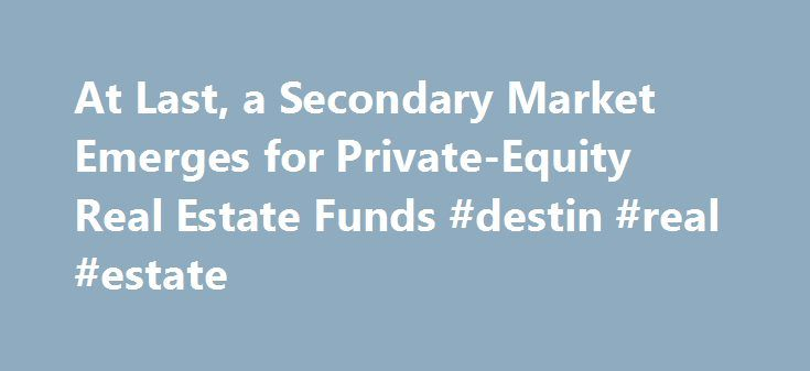 At Last, a Secondary Market Emerges for Private-Equity Real Estate Funds #destin #real #estate http://real-estate.remmont.com/at-last-a-secondary-market-emerges-for-private-equity-real-estate-funds-destin-real-estate/  #real estate # Calpers sale to Blackstone is biggest deal so far Peter Grant Nov. 17, 2015 1:24 p.m. ET Ever since the financial crisis of 2008 sent the value of many private-equity real-estate funds plummeting, investors have been waiting and hoping for markets to recover…