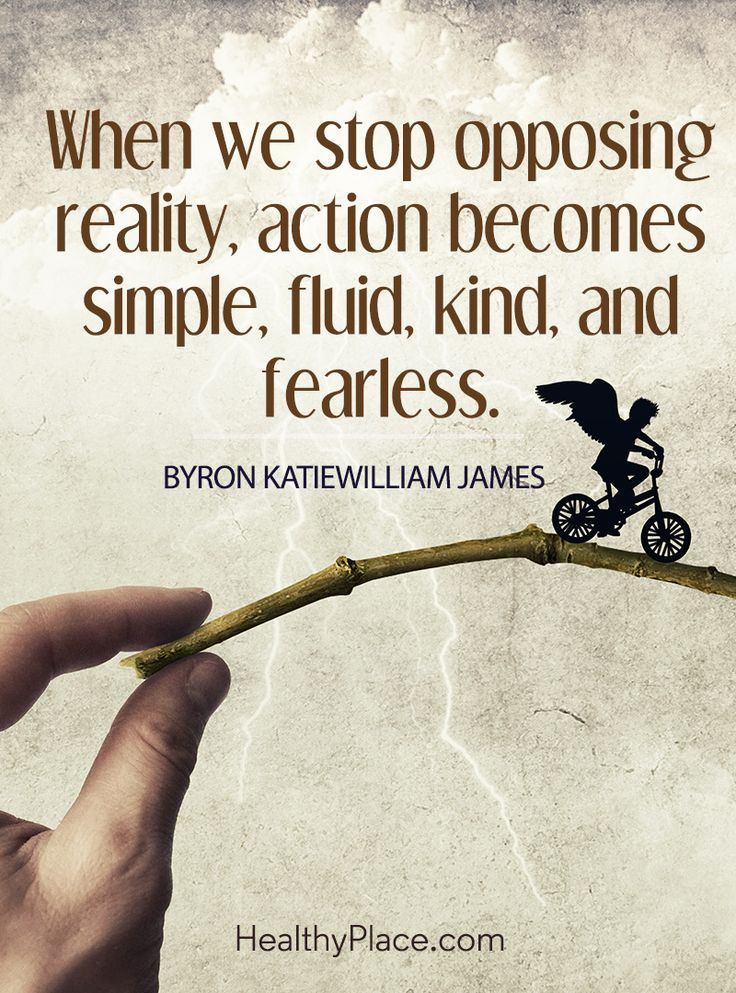 Quote on mental health: When we stop opposing reality, action becomes simple, fluid, kind, and fearless - Byron Katiewilliam James. www.HealthyPlace.com