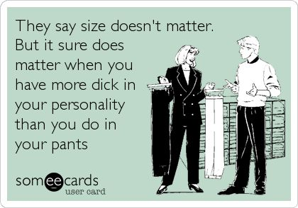 They say size doesn't matter. But it sure does matter when you have more dick in your personality than you do in your pants.