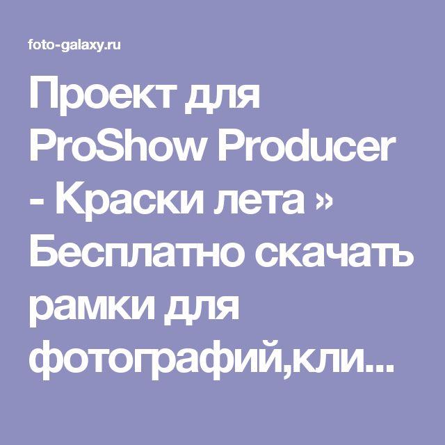 Проект для ProShow Producer - Краски лета » Бесплатно скачать рамки для фотографий,клипарт,шрифты,шаблоны для Photoshop,костюмы,рамки для фотошопа,обои,фоторамки,DVD обложки,футажи,свадебные футажи,детские футажи,школьные футажи,видеоредакторы,видеоуроки,скрап-наборы