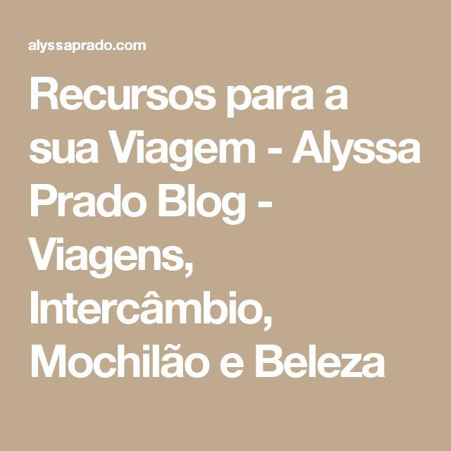 Recursos para a sua Viagem - Alyssa Prado Blog - Viagens, Intercâmbio, Mochilão e Beleza