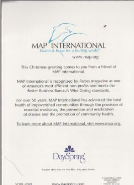 MAP INTERNATIONAL health & hope for a hurting world® www.map.org  This Christmas greeting comes to you from a friend of MAP International.  MAP International is recognized by [i]Forbes[/i] magazine as one of America's most efficient non-profits and meets the Better Business Bureau's Wise Giving standards. DaySpring® © DAYSPRING CARDS SILOAM SPRINGS ARKANSAS PRINTED IN U.S.A. (BACK)