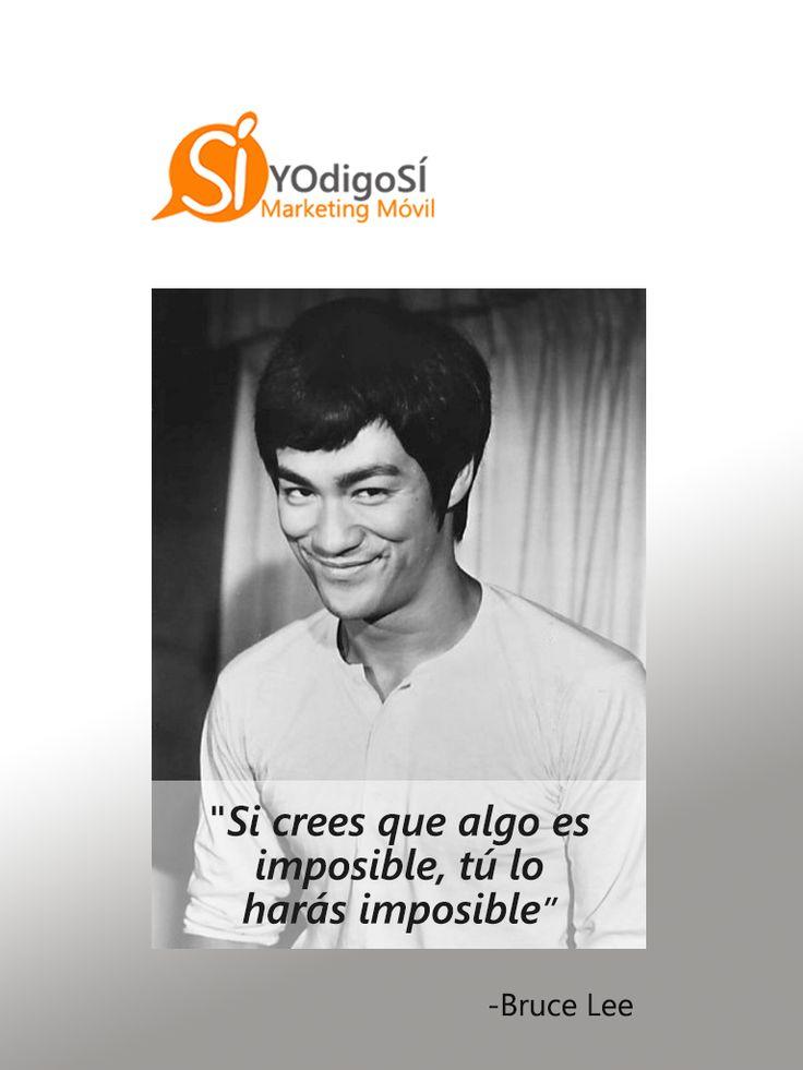 Si crees que algo es imposible, tú lo harás imposible. Bruce Lee | YO digo SÍ Marketing Móvil
