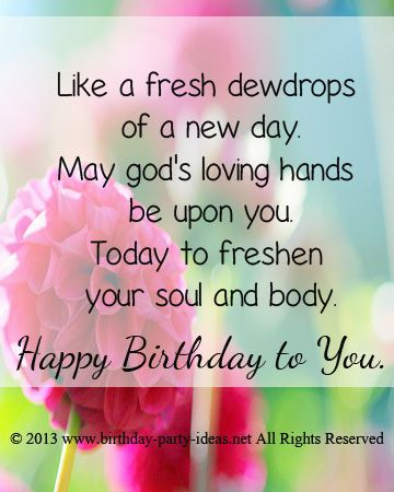 Like a fresh dewdrops of a new day. May god's loving hands be upon you. Today to freshen your soul and body. happy birhtday to you.