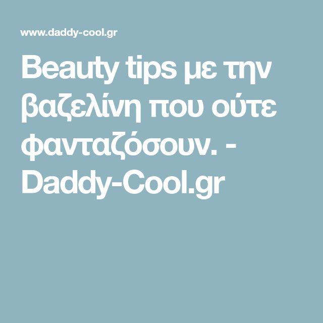Beauty tips με την βαζελίνη που ούτε φανταζόσουν. - Daddy-Cool.gr