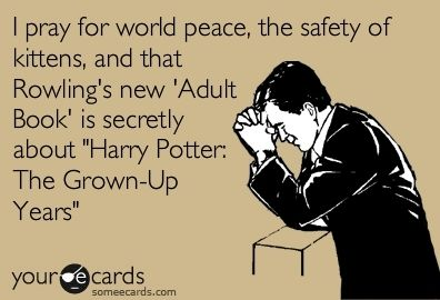 "I pray for world peace, the safety of kittens and that Rowling's new 'Adult Book' is secretly about ""Harry Potter: the Grown-Up Years."":"