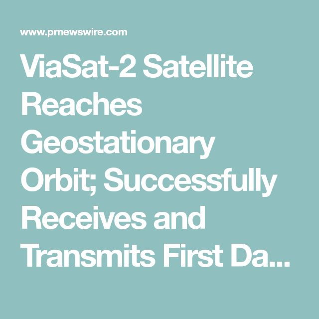 ViaSat-2 Satellite Reaches Geostationary Orbit; Successfully Receives and Transmits First Data from - dec 17