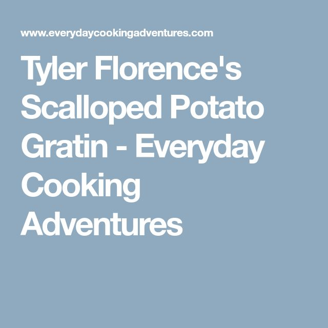 Tyler Florence's Scalloped Potato Gratin - Everyday Cooking Adventures