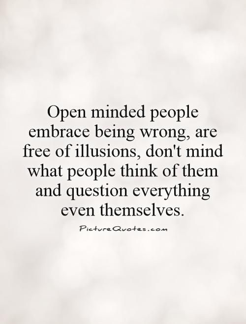 open minded people embrace being wrong are free of illusions dont mind what people think of them and question everything even themselves