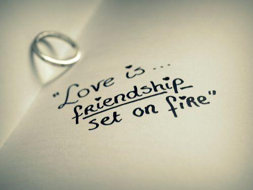 Love is friendship set on fire.