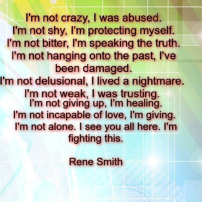 I'm not crazy, I was abused. I'm not shy, I'm protecting myself. I'm not bitter, I'm speaking the truth. I'm not hanging onto the past, I've been damaged. I'm not delusional, I lived a nightmare. I'm not weak, I was trusting. I'm not giving up, I'm healing. I'm not incapable of love, I'm giving. I'm not alone. I see you all here. I'm fighting this. (Rene Smith)
